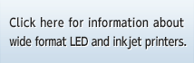 Click here for information about wide format LED and inkjet printers.
