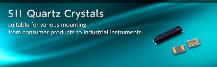 SII Quartz Crystals suitable for various mounting from consumer products to industrial instruments.